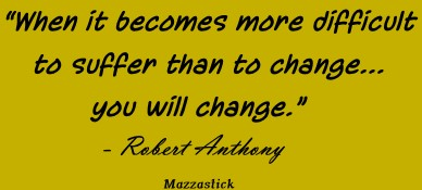 When it becomes more difficult to suffer than to change... you will change Robert Anthony