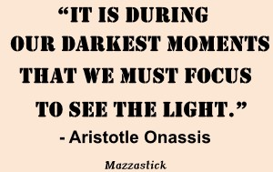It is during our darkest moments that we must focus to see the light Aristotle Onassis