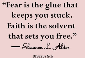 Fear is the glue that keeps you stuck. Faith is the solvent that sets you free Shannon L. Alder