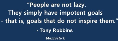 People are not lazy. They simply have impotent goals - that is, goals that do not inspire them Tony Robbins
