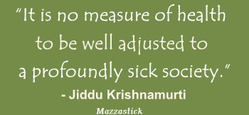 It is no measure of health to be well adjusted to a profoundly sick society Jiddu Krishnamurti