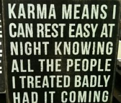 Karma easy knowing all the people I treated badly had it coming