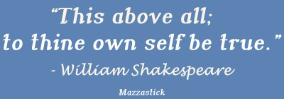 This above all; to thine own self be true William Shakespeare