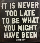 It is never to late to be what you might have been