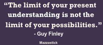 The limit of your present understanding is not the limit of your possibilities Guy Finley