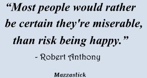 Most people would rather be certain they're miserable, than risk being happy Robert Anthony