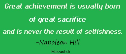 Great achievement is usually born of great sacrifice, and is never the result of selfishness